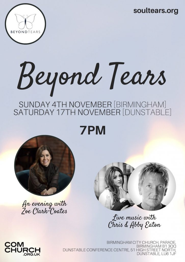 Beyond Tears Evenings: Sun 4th Nov (Birmingham), Sat 17th Nov (Dunstable) at 7pm. An evening with Zoe Clark-Coates and music from Chris & Abby Eaton.
