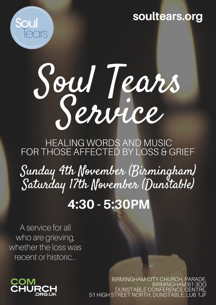 Soul Tears Services: Sun 4th Nov (Birmingham), Sat 17th Nov (Dunstable) at 4.30pm to 5.30pm. Services for all who are grieving, whether the loss was recent or historic.